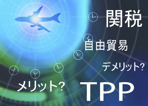 TPPとは?関税0円の メリットとデメリット、農業が受ける影響とは?